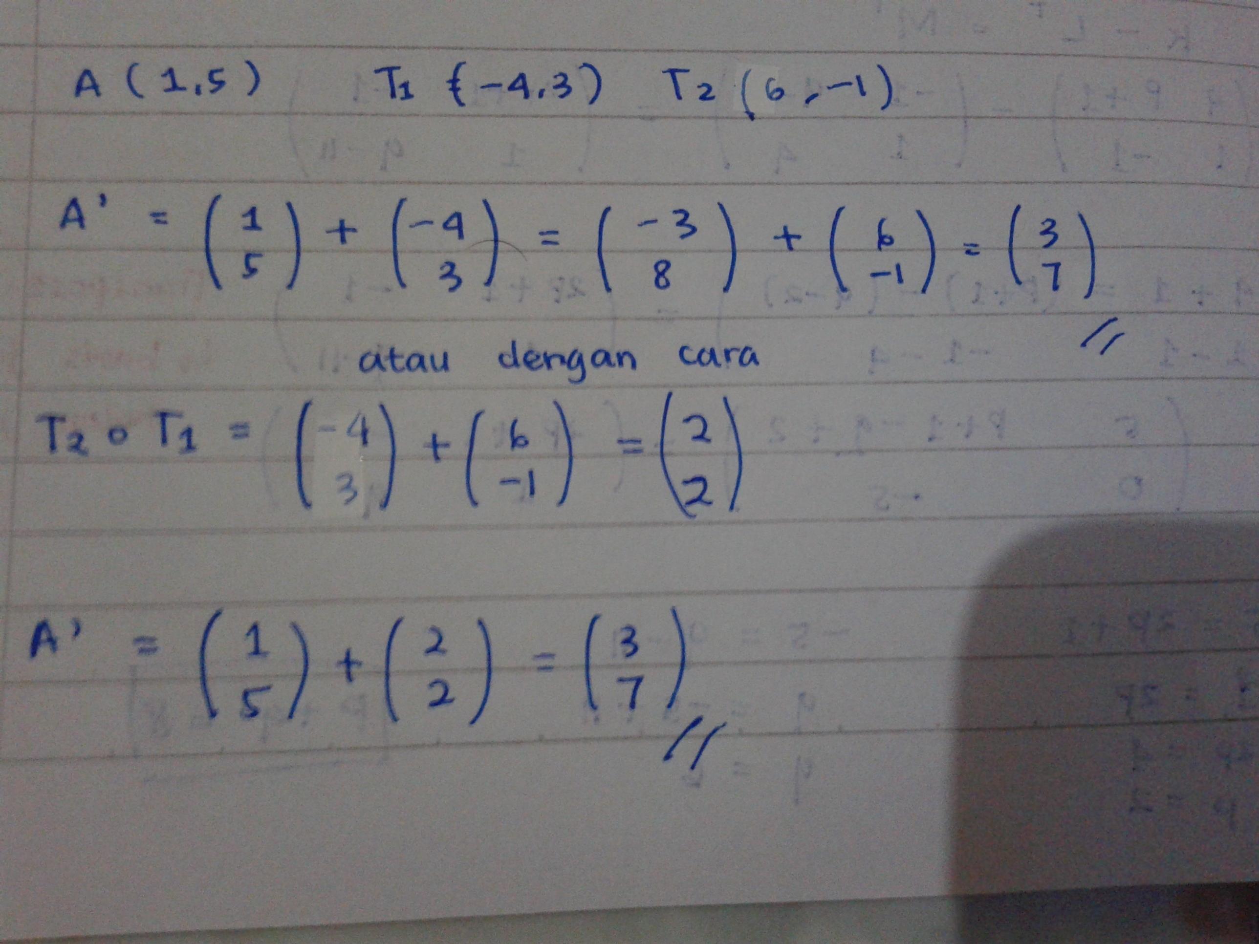 Titik A(1,5) ditranslasikan berturut turut oleh (-4,3) dan ...